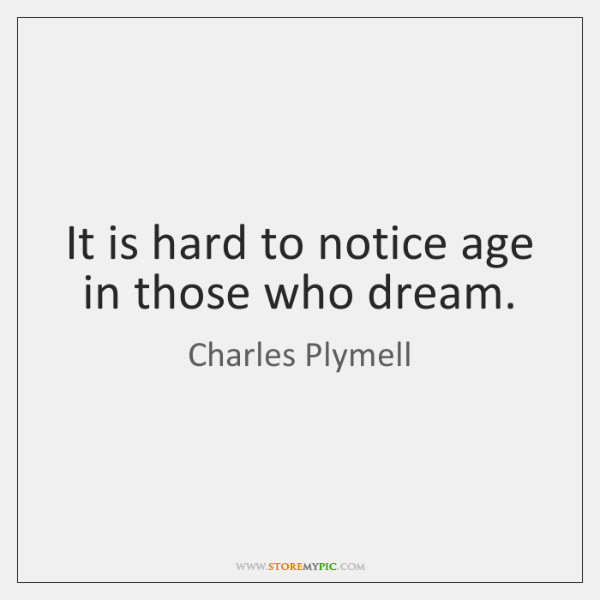 It is hard to notice age in those who dream.