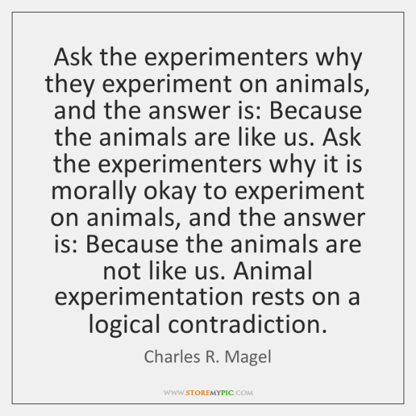 Ask the experimenters why they experiment on animals, and the answer is: ...