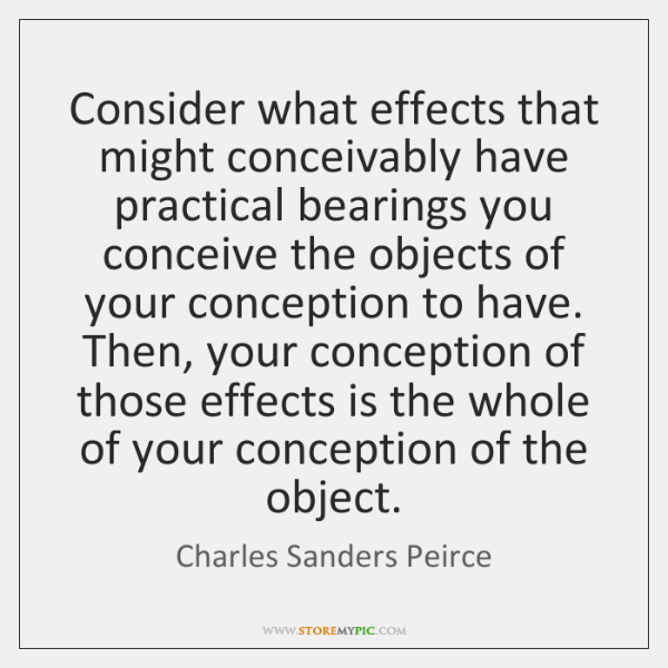 Consider what effects that might conceivably have practical bearings you conceive the ...