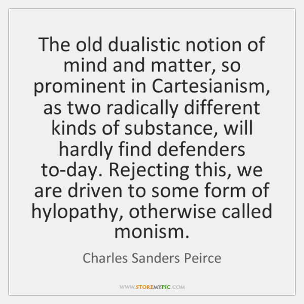 The old dualistic notion of mind and matter, so prominent in Cartesianism, ...