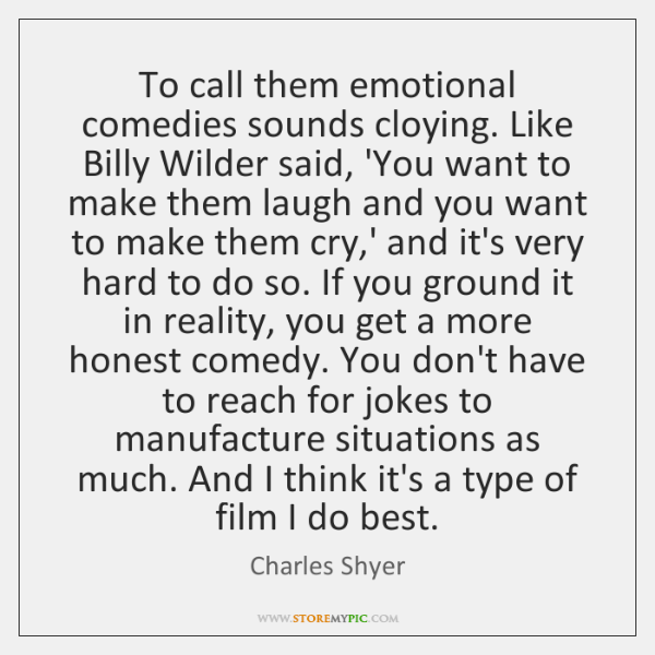 To call them emotional comedies sounds cloying. Like Billy Wilder said, 'You ...
