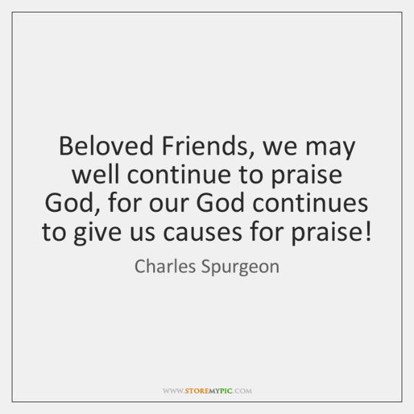 Beloved Friends, we may well continue to praise God, for our God ...