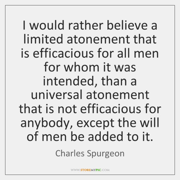 I would rather believe a limited atonement that is efficacious for all ...