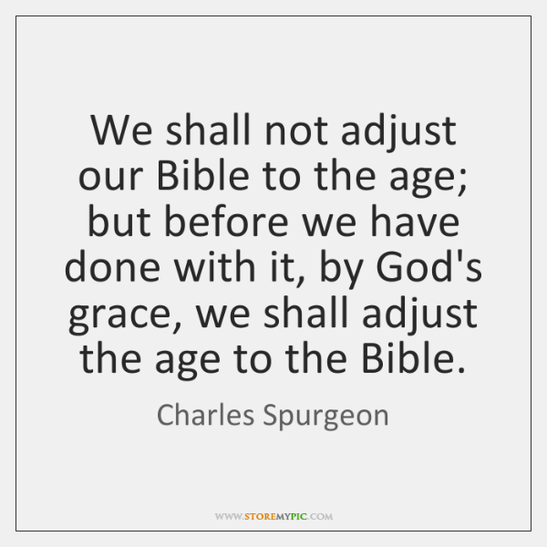 We shall not adjust our Bible to the age; but before we ...