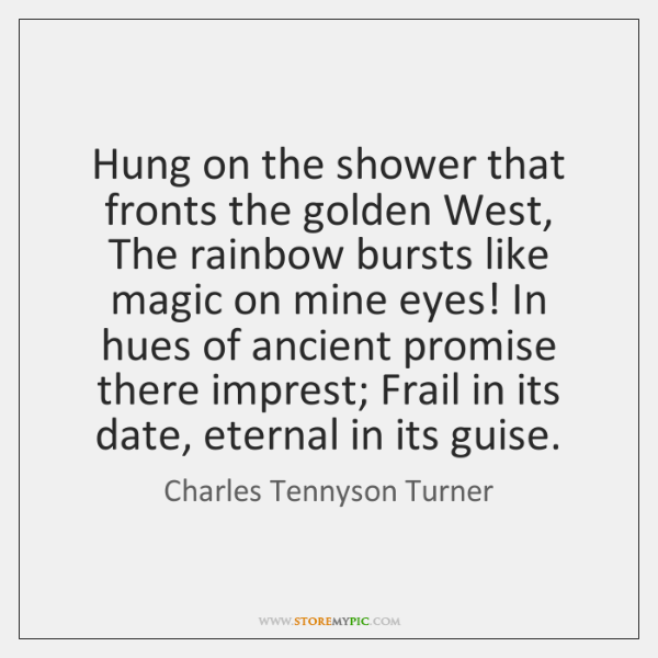 Hung on the shower that fronts the golden West, The rainbow bursts ...