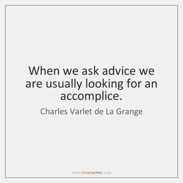 When we ask advice we are usually looking for an accomplice.