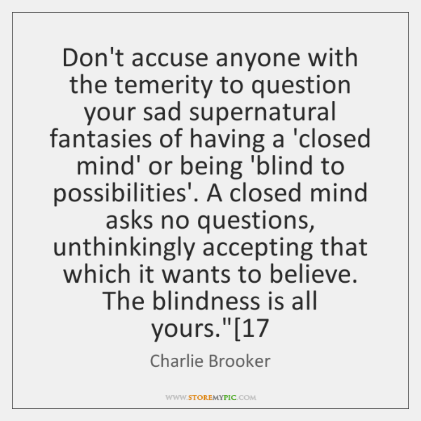Don't accuse anyone with the temerity to question your sad supernatural fantasies ...