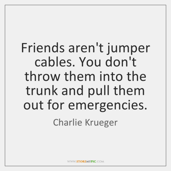 Friends aren't jumper cables. You don't throw them into the trunk and ...