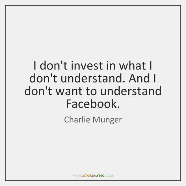 I don't invest in what I don't understand. And I don't want ...