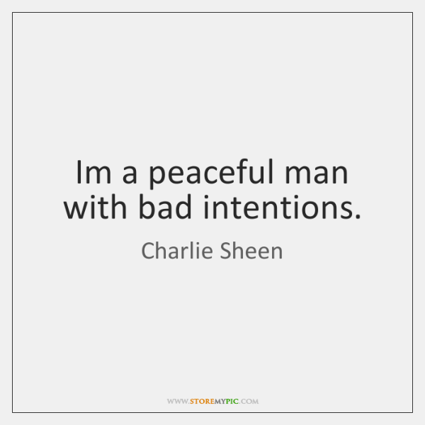 Im a peaceful man with bad intentions.