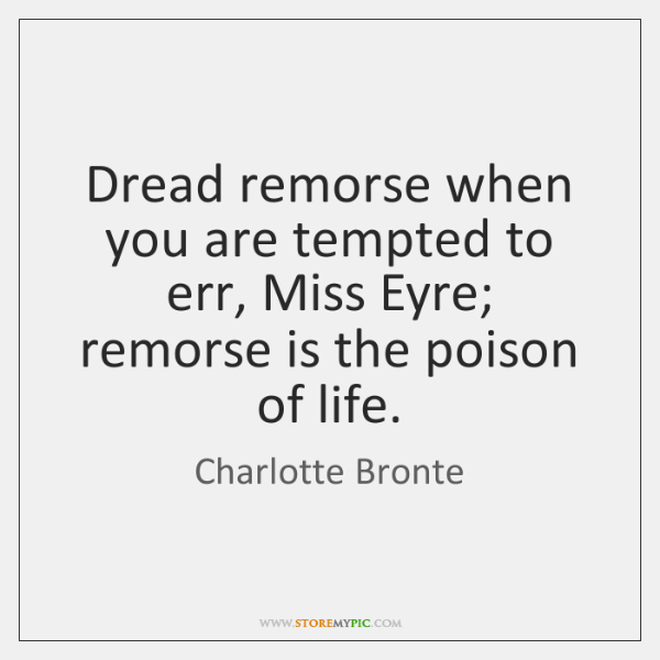 Dread remorse when you are tempted to err, Miss Eyre; remorse is ...