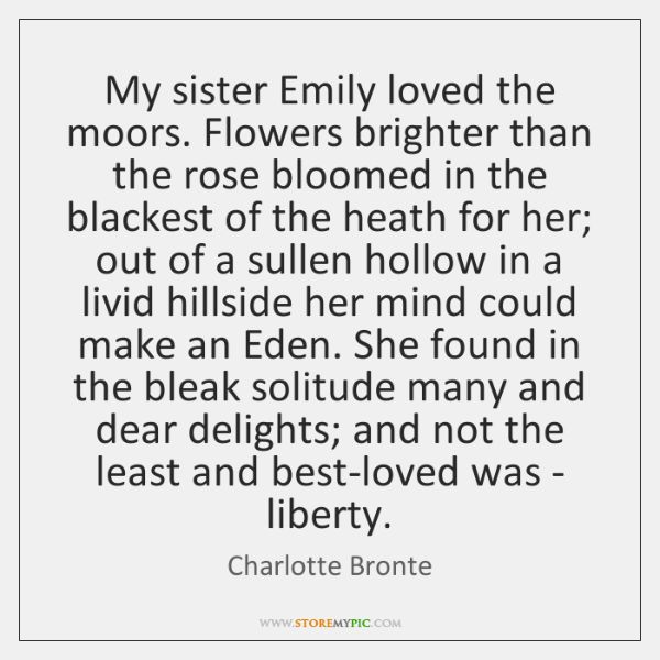 My sister Emily loved the moors. Flowers brighter than the rose bloomed ...