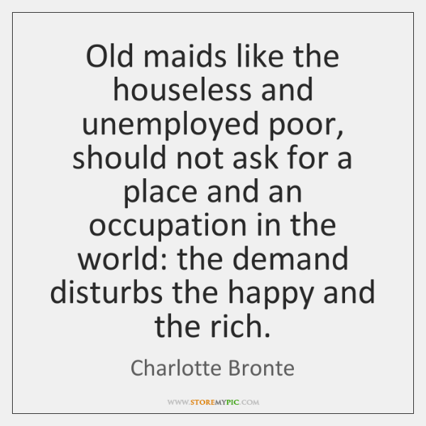 Old maids like the houseless and unemployed poor, should not ask for ...