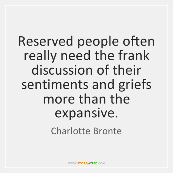 Reserved people often really need the frank discussion of their sentiments and ...