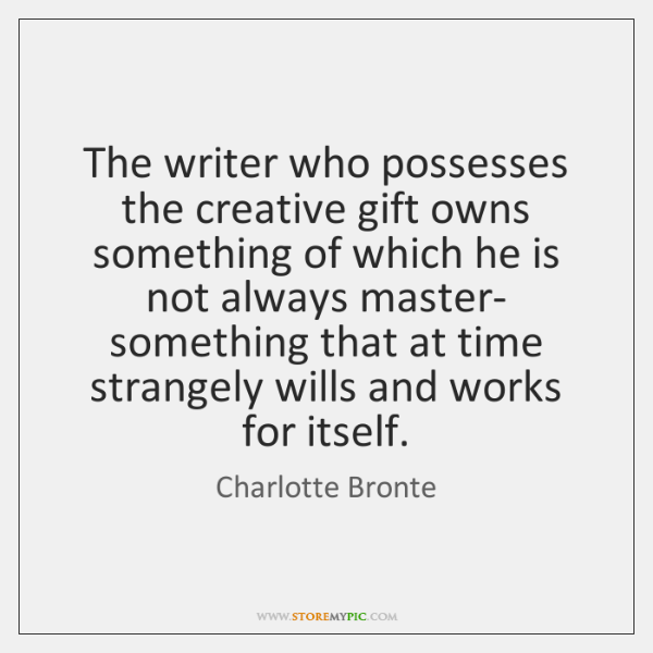 The writer who possesses the creative gift owns something of which he ...