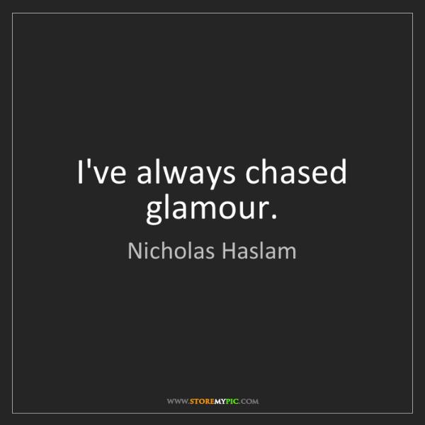 Nicholas Haslam: I've always chased glamour.