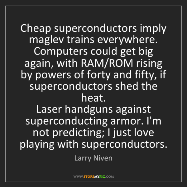 Larry Niven: Cheap superconductors imply maglev trains everywhere....