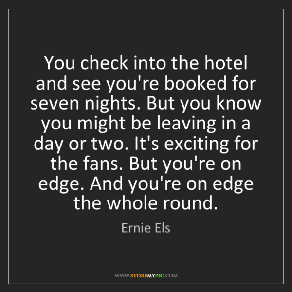 Ernie Els: You check into the hotel and see you're booked for seven...