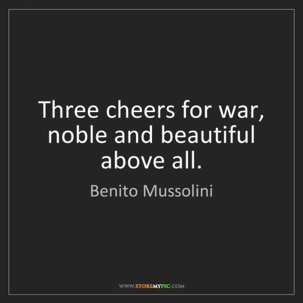 Benito Mussolini: Three cheers for war, noble and beautiful above all.