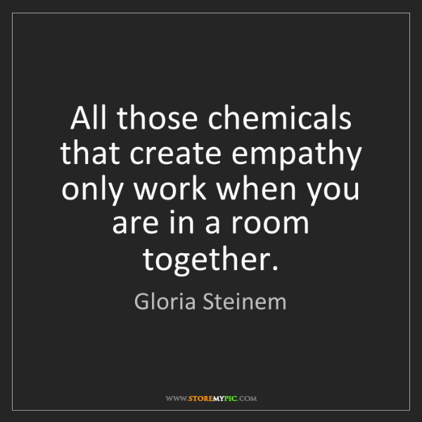 Gloria Steinem: All those chemicals that create empathy only work when...