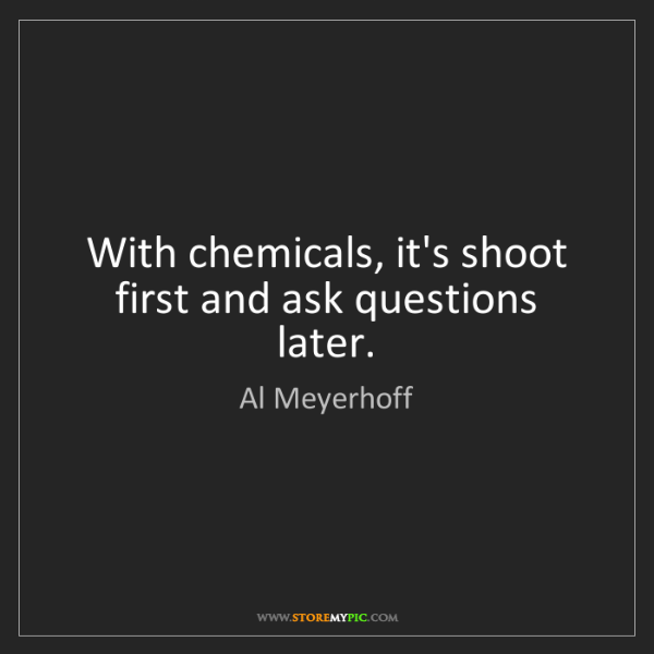Al Meyerhoff: With chemicals, it's shoot first and ask questions later.