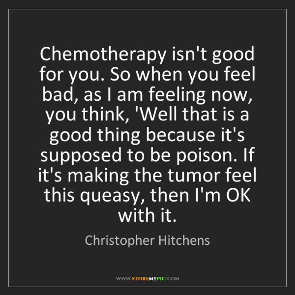 Christopher Hitchens: Chemotherapy isn't good for you. So when you feel bad,...