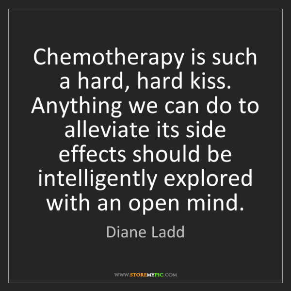 Diane Ladd: Chemotherapy is such a hard, hard kiss. Anything we can...