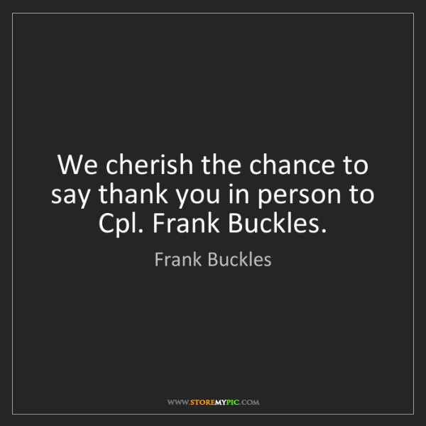 Frank Buckles: We cherish the chance to say thank you in person to Cpl....