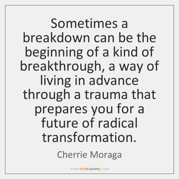 Sometimes a breakdown can be the beginning of a kind of breakthrough, ...