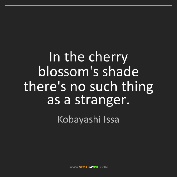 Kobayashi Issa: In the cherry blossom's shade there's no such thing as...