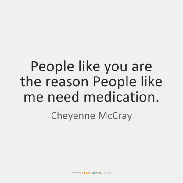 People like you are the reason People like me need medication.
