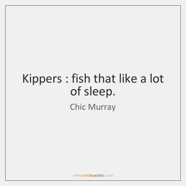 Kippers : fish that like a lot of sleep.