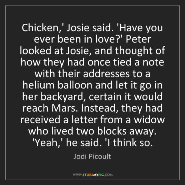 Jodi Picoult: Chicken,' Josie said. 'Have you ever been in love?' Peter...