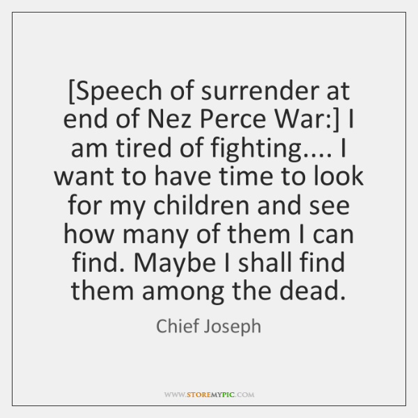 [Speech of surrender at end of Nez Perce War:] I am tired ...