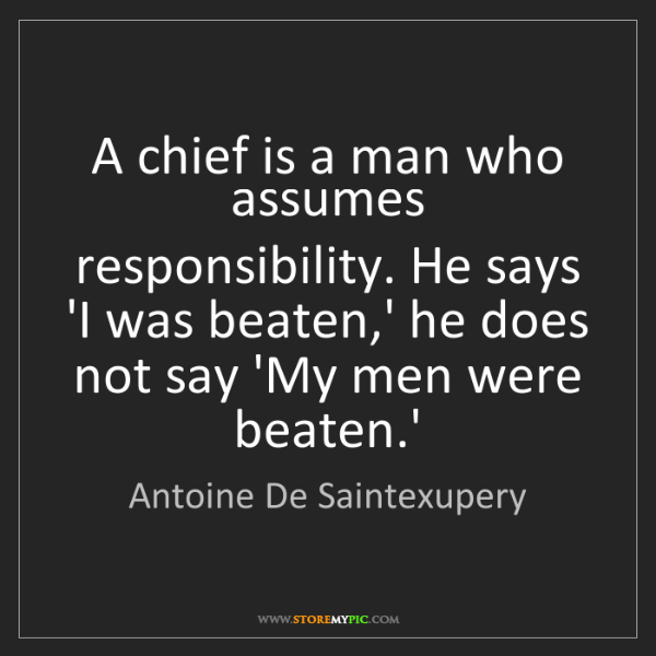 Antoine De Saintexupery: A chief is a man who assumes responsibility. He says...