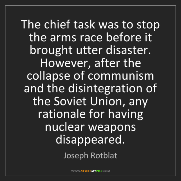 Joseph Rotblat: The chief task was to stop the arms race before it brought...