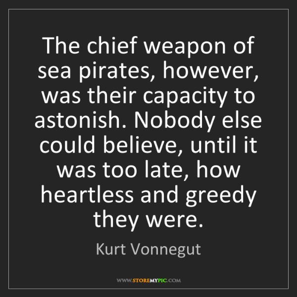 Kurt Vonnegut: The chief weapon of sea pirates, however, was their capacity...