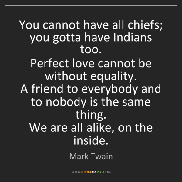 Mark Twain: You cannot have all chiefs; you gotta have Indians too....