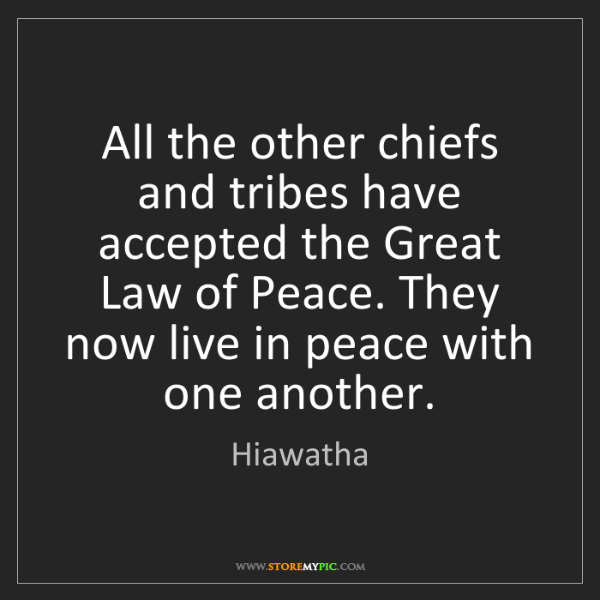 Hiawatha: All the other chiefs and tribes have accepted the Great...