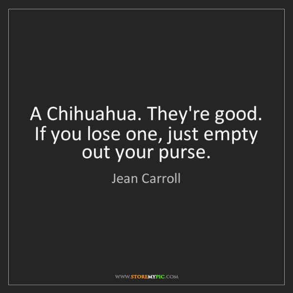 Jean Carroll: A Chihuahua. They're good. If you lose one, just empty...