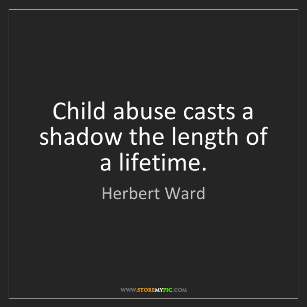 Herbert Ward: Child abuse casts a shadow the length of a lifetime.