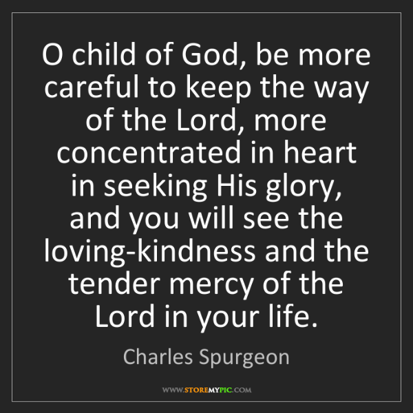 Charles Spurgeon: O child of God, be more careful to keep the way of the...