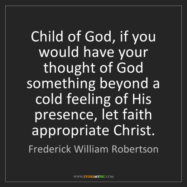 Frederick William Robertson: Child of God, if you would have your thought of God something...