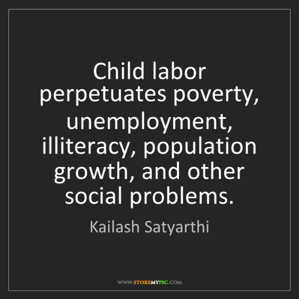 Kailash Satyarthi: Child labor perpetuates poverty, unemployment, illiteracy,...