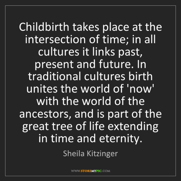 Sheila Kitzinger: Childbirth takes place at the intersection of time; in...