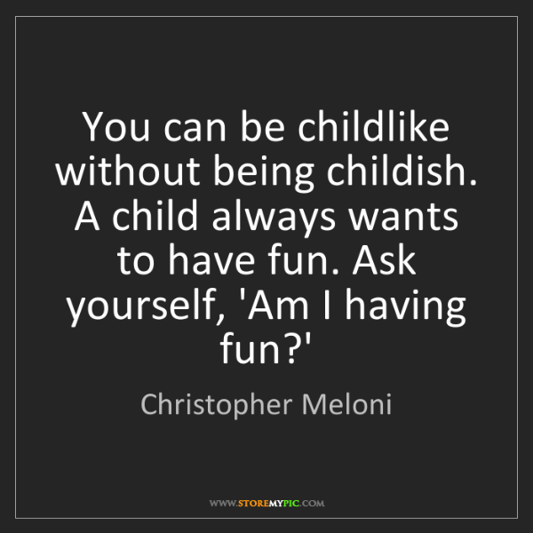 Christopher Meloni: You can be childlike without being childish. A child...