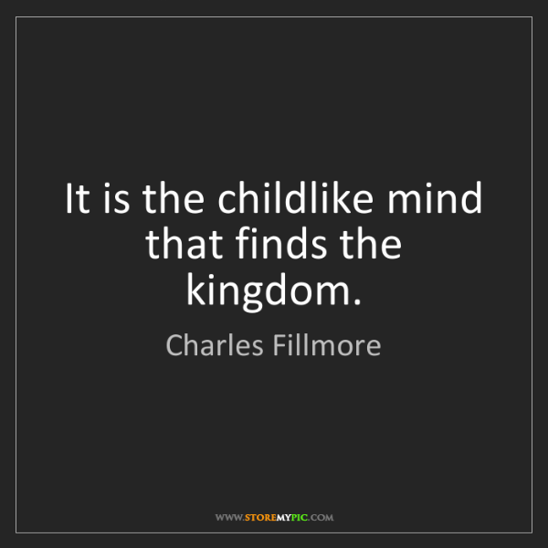 Charles Fillmore: It is the childlike mind that finds the kingdom.