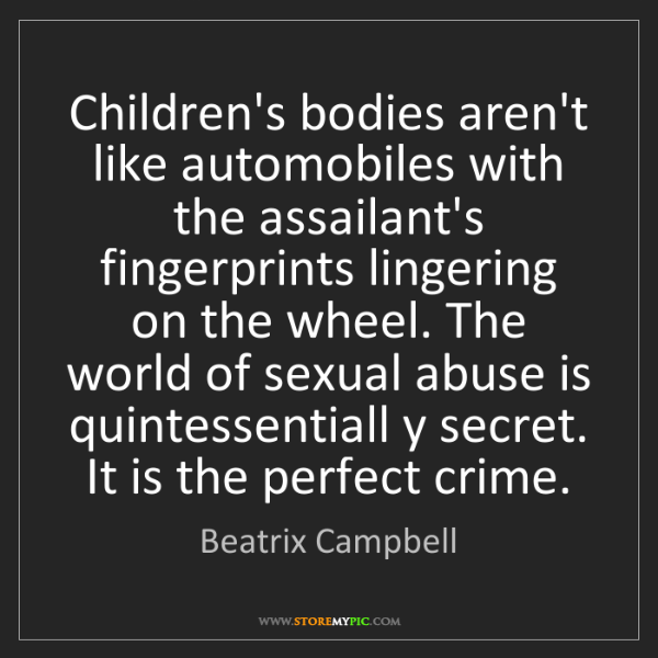 Beatrix Campbell: Children's bodies aren't like automobiles with the assailant's...