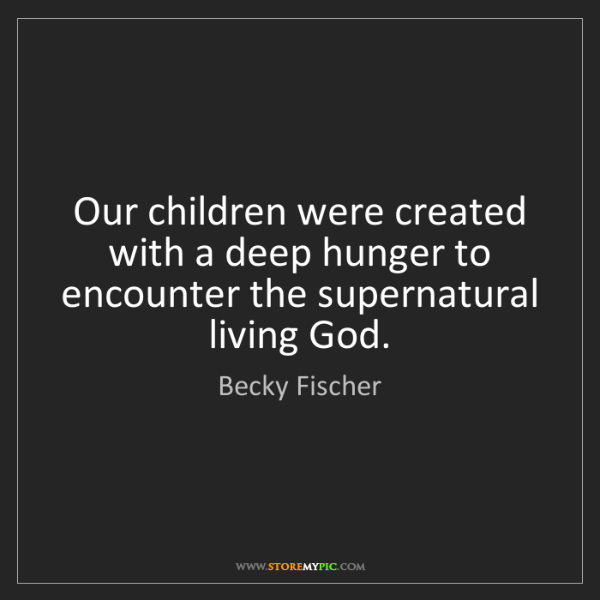 Becky Fischer: Our children were created with a deep hunger to encounter...