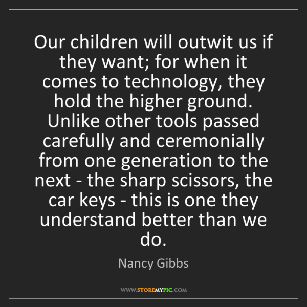 Nancy Gibbs: Our children will outwit us if they want; for when it...